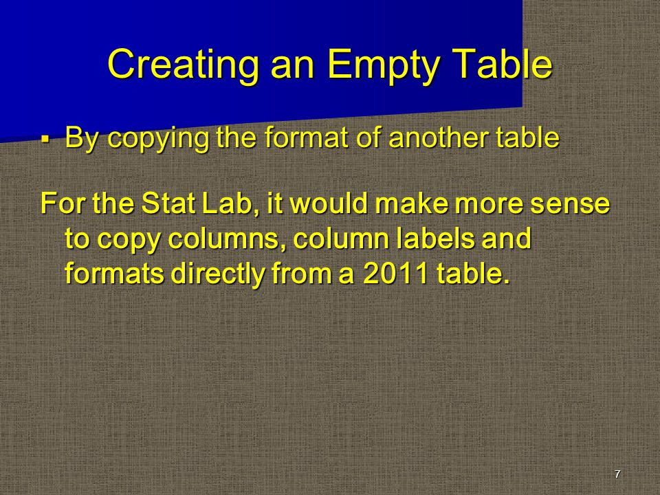 Creating an Empty Table By copying the format of another table By copying the format of another table For the Stat Lab, it would make more sense to copy columns, column labels and formats directly from a 2011 table.