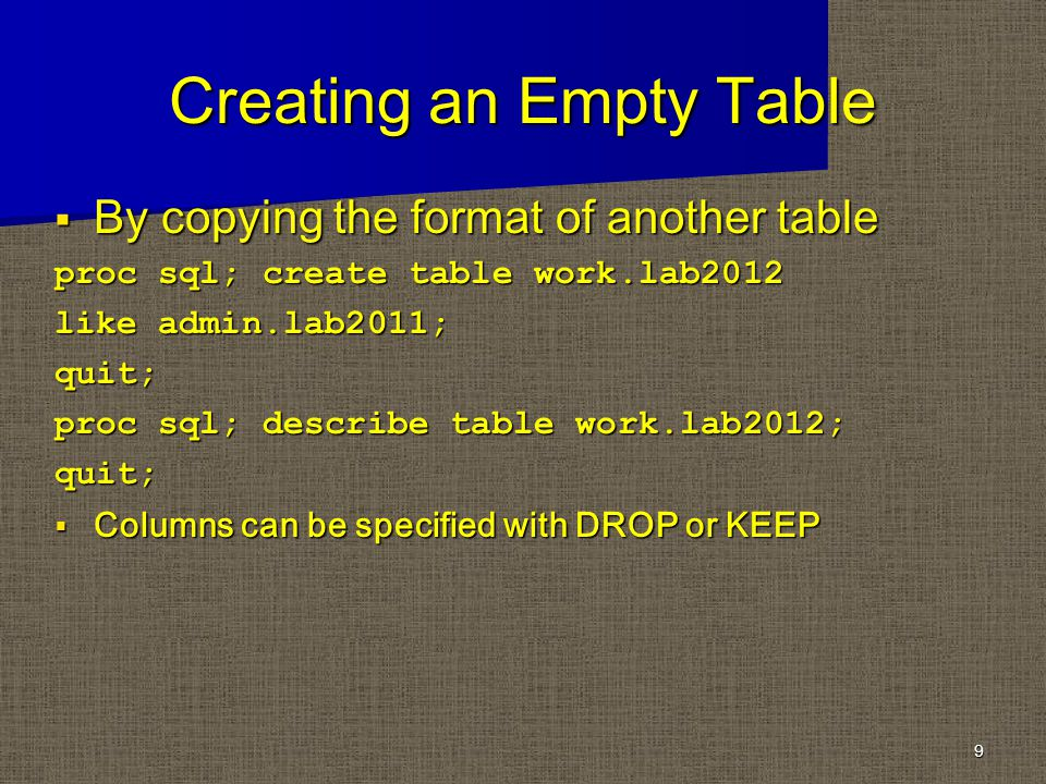 Creating an Empty Table By copying the format of another table By copying the format of another table proc sql; create table work.lab2012 like admin.lab2011; quit; proc sql; describe table work.lab2012; quit; Columns can be specified with DROP or KEEP Columns can be specified with DROP or KEEP 9
