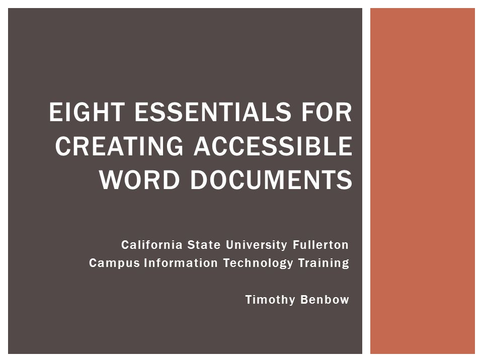California State University Fullerton Campus Information Technology Training Timothy Benbow EIGHT ESSENTIALS FOR CREATING ACCESSIBLE WORD DOCUMENTS
