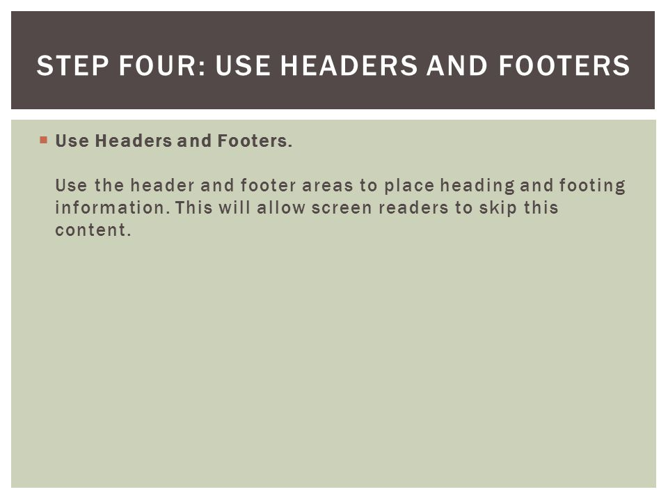 Use Headers and Footers. Use the header and footer areas to place heading and footing information. This will allow screen readers to skip this content