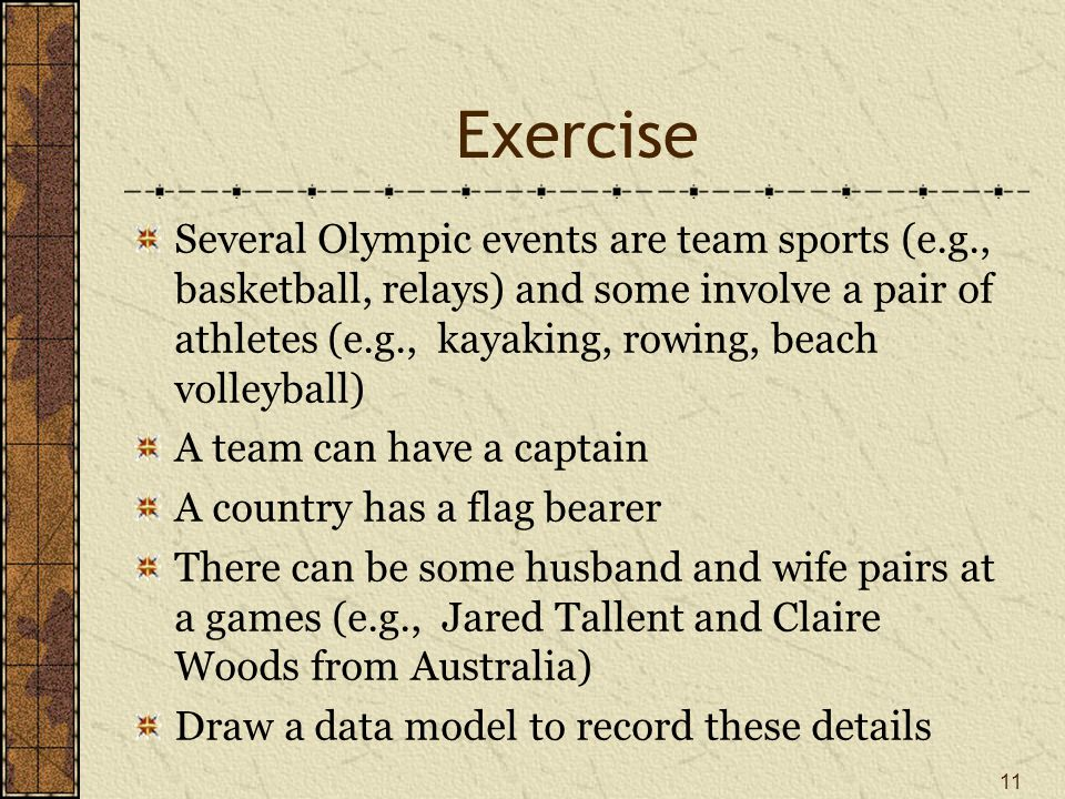 Exercise Several Olympic events are team sports (e.g., basketball, relays) and some involve a pair of athletes (e.g., kayaking, rowing, beach volleyball) A team can have a captain A country has a flag bearer There can be some husband and wife pairs at a games (e.g., Jared Tallent and Claire Woods from Australia) Draw a data model to record these details 11