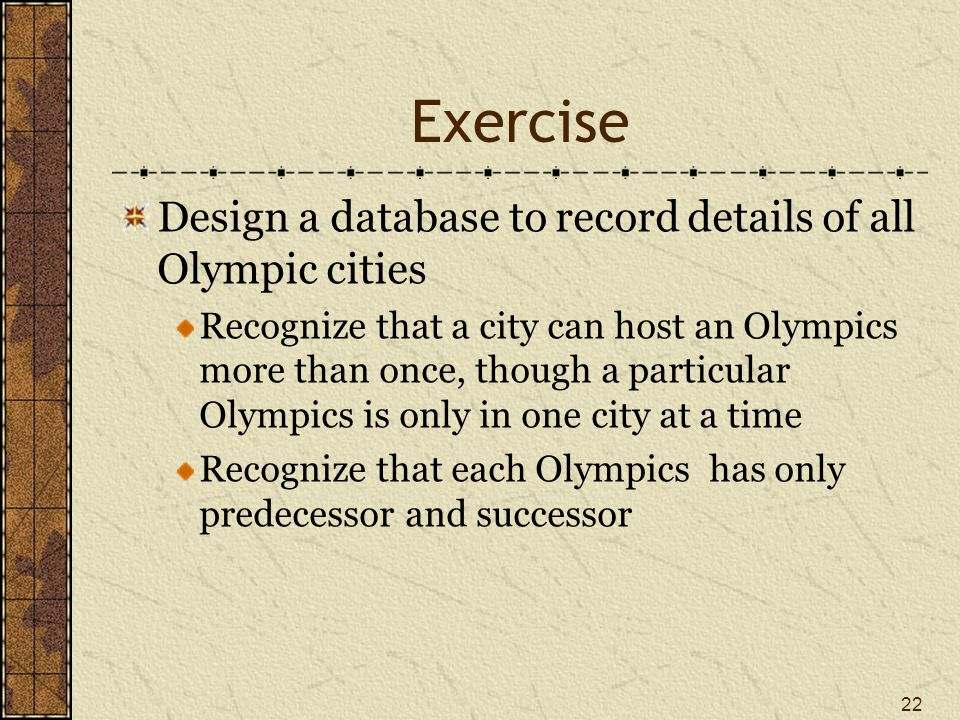 Exercise Design a database to record details of all Olympic cities Recognize that a city can host an Olympics more than once, though a particular Olympics is only in one city at a time Recognize that each Olympics has only predecessor and successor 22