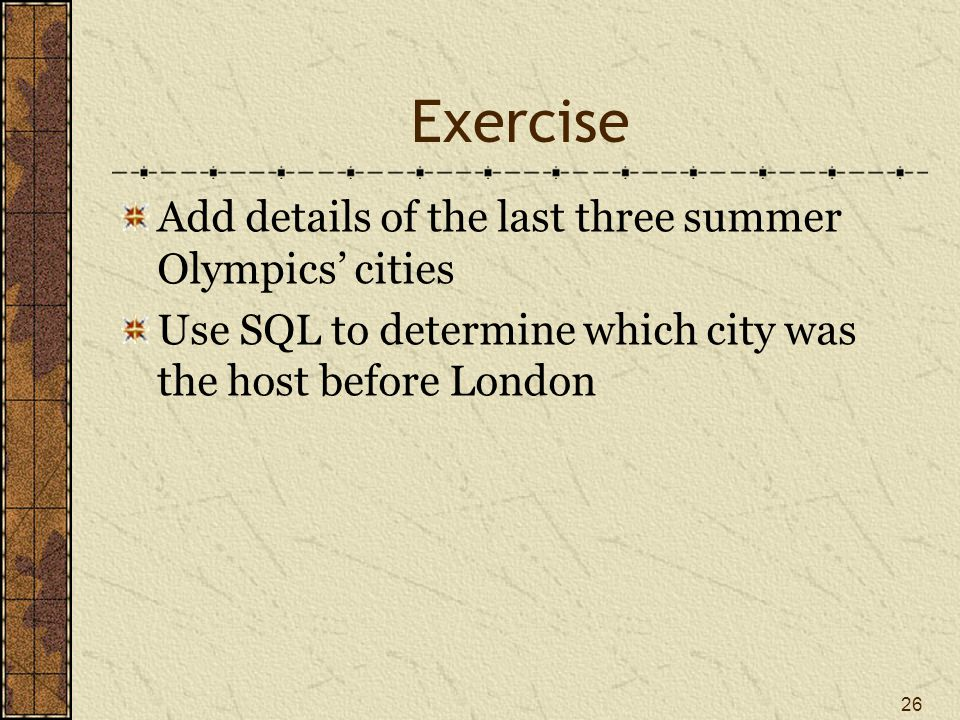 Exercise Add details of the last three summer Olympics cities Use SQL to determine which city was the host before London 26