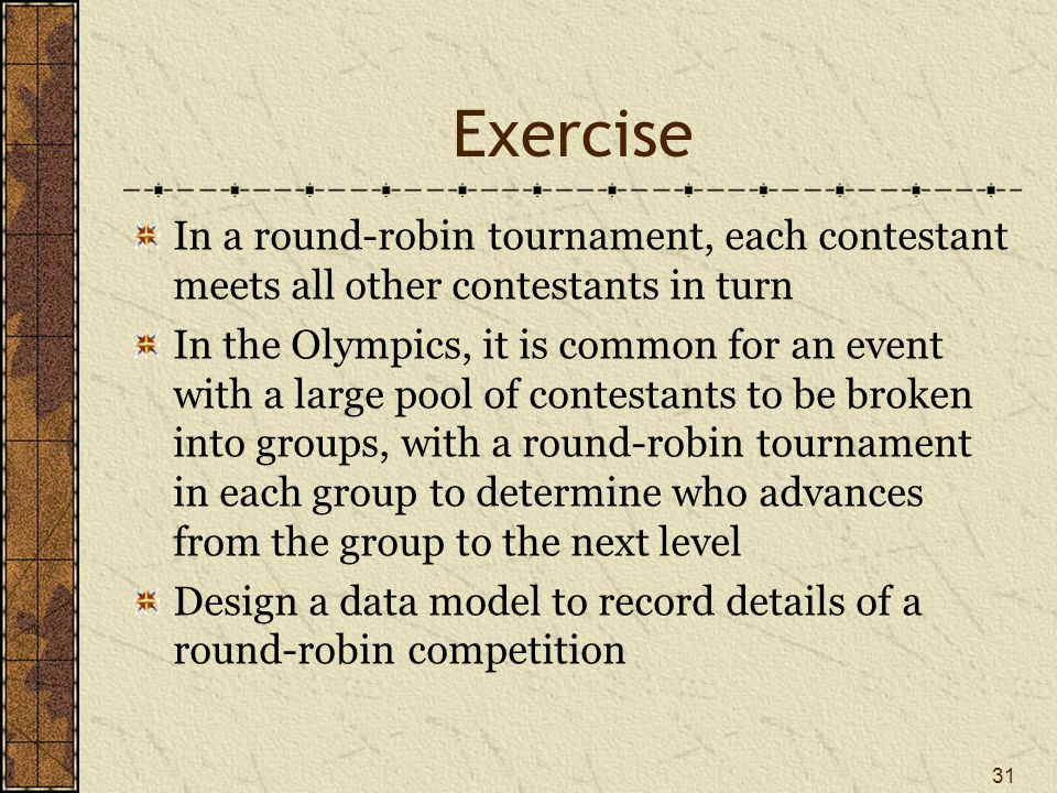 Exercise In a round-robin tournament, each contestant meets all other contestants in turn In the Olympics, it is common for an event with a large pool of contestants to be broken into groups, with a round-robin tournament in each group to determine who advances from the group to the next level Design a data model to record details of a round-robin competition 31