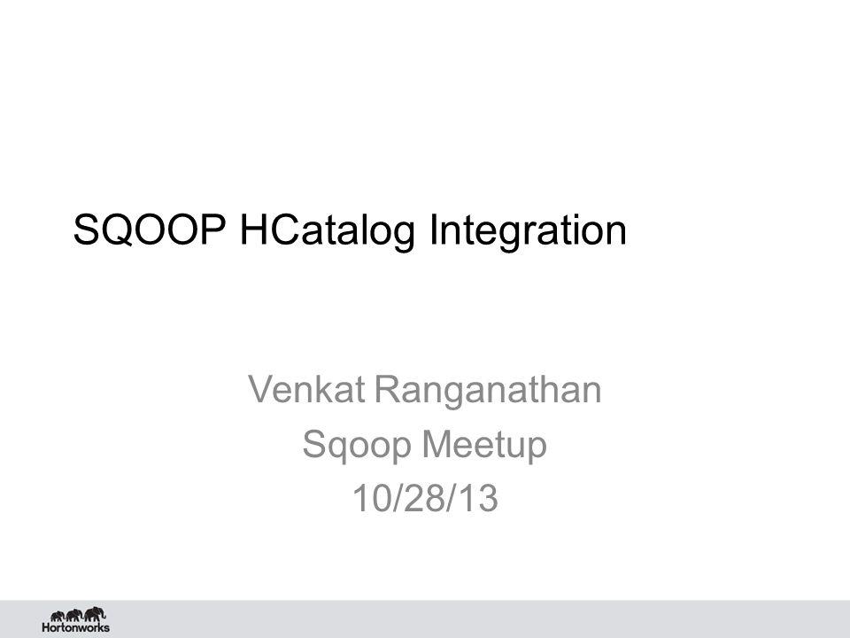 Agenda HCatalog Overview Sqoop HCatalog integration Goals Features Demo Benefits