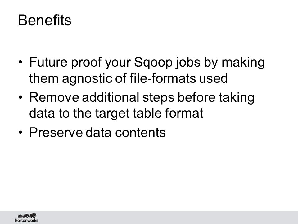 Benefits Future proof your Sqoop jobs by making them agnostic of file-formats used Remove additional steps before taking data to the target table form