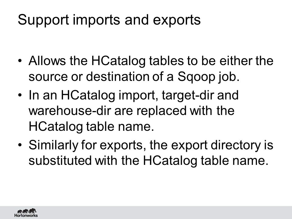 File format support HCatalog integration into Sqoop now enables Sqoop to –Import/Export files of various formats that have hive serde created –Textfiles, Sequence files, RCFiles, ORCFile,… –This makes Sqoop agnostic of the file format used which can change over time based on new innovations/needs.