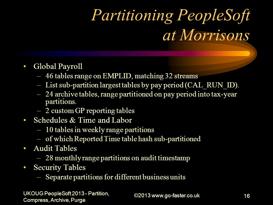 Partitioning PeopleSoft at Morrisons Global Payroll –46 tables range on EMPLID, matching 32 streams –List sub-partition largest tables by pay period (CAL_RUN_ID).