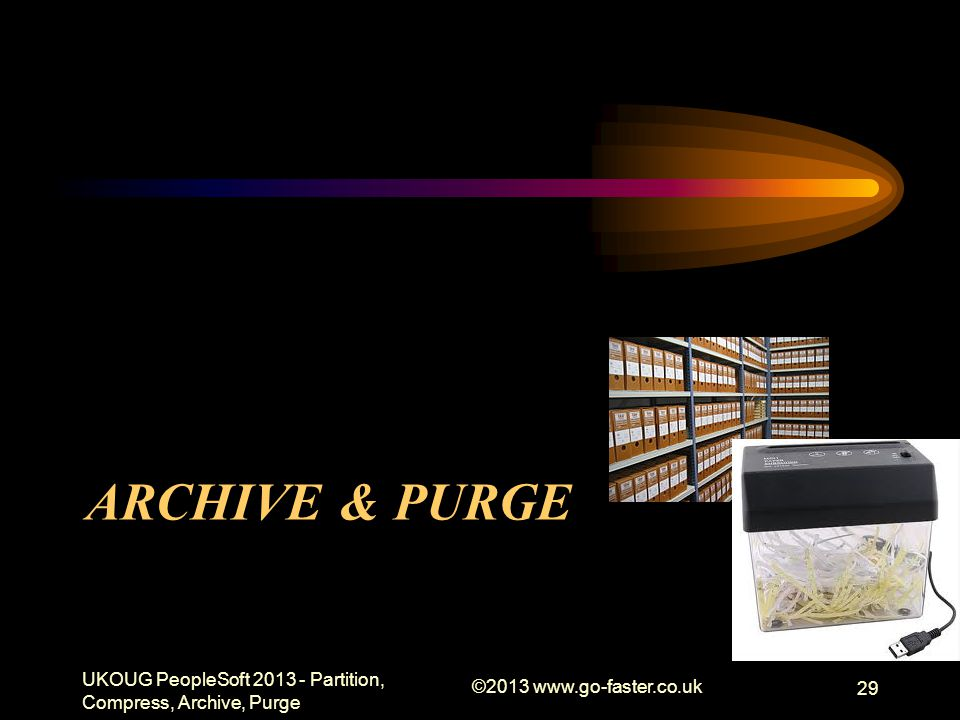 ARCHIVE & PURGE UKOUG PeopleSoft 2013 - Partition, Compress, Archive, Purge ©2013 www.go-faster.co.uk 29