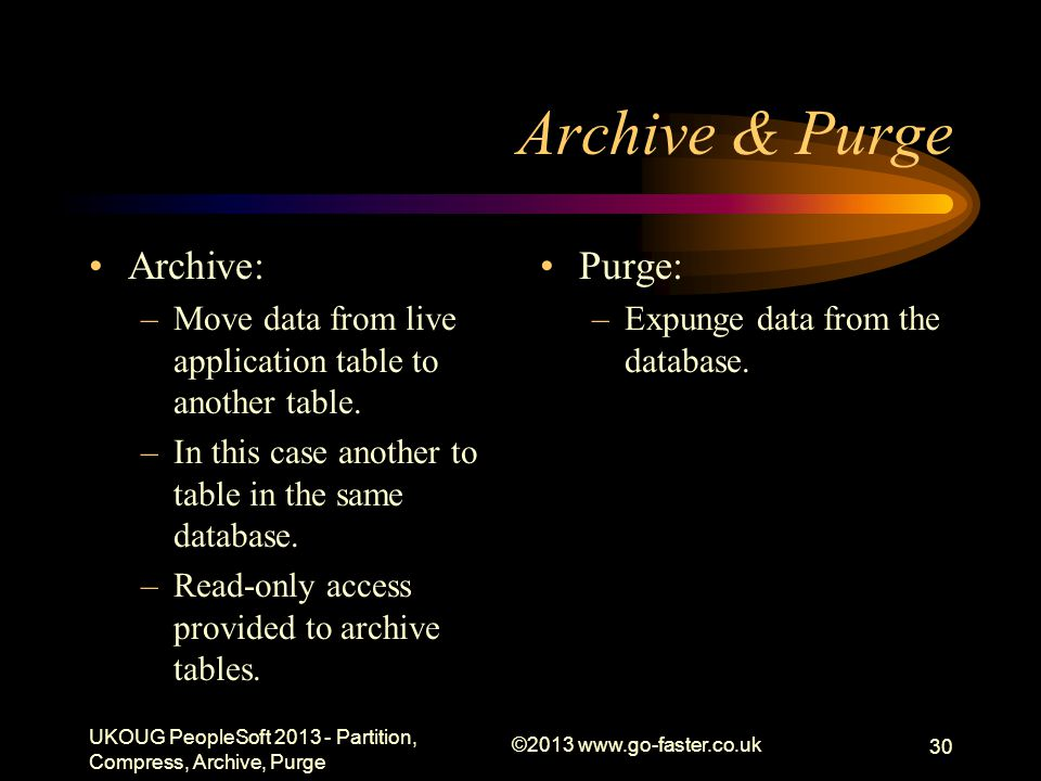 Archive & Purge Archive: –Move data from live application table to another table. –In this case another to table in the same database. –Read-only acce