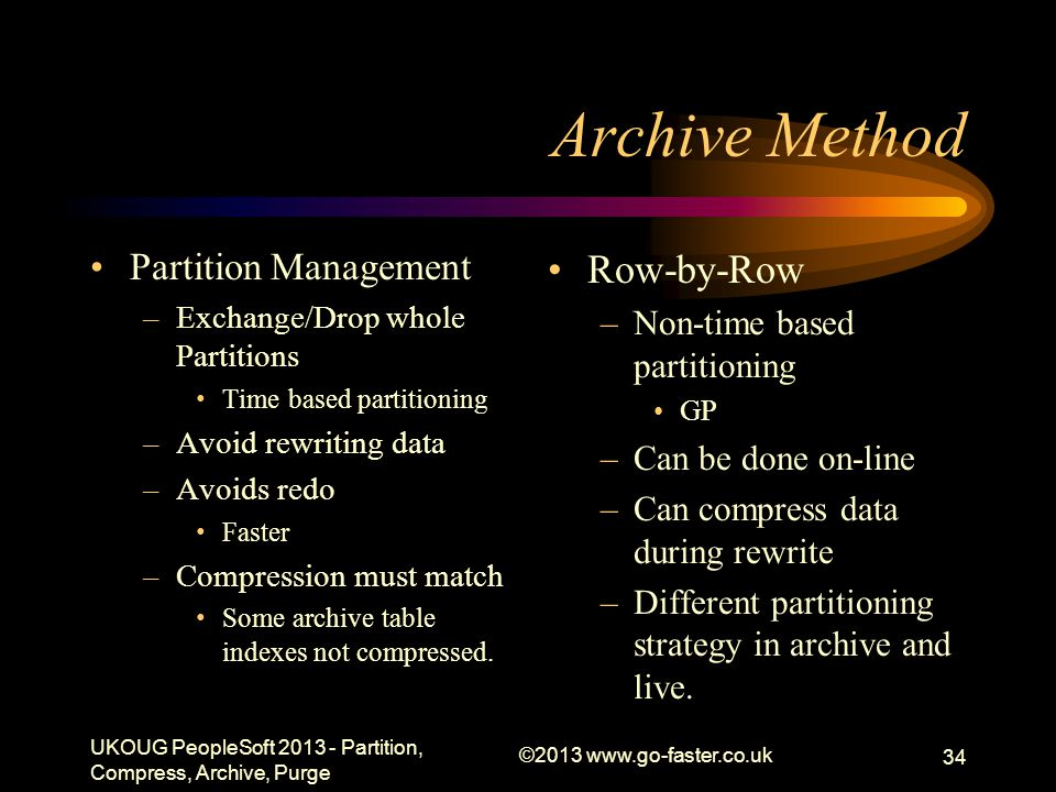 Archive Method Partition Management –Exchange/Drop whole Partitions Time based partitioning –Avoid rewriting data –Avoids redo Faster –Compression must match Some archive table indexes not compressed.