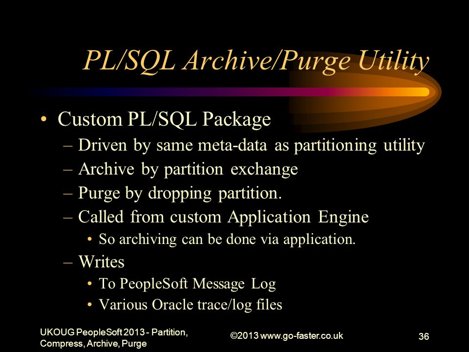 PL/SQL Archive/Purge Utility Custom PL/SQL Package –Driven by same meta-data as partitioning utility –Archive by partition exchange –Purge by dropping