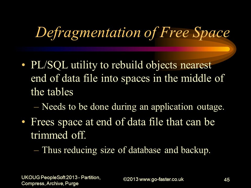 Defragmentation of Free Space PL/SQL utility to rebuild objects nearest end of data file into spaces in the middle of the tables –Needs to be done during an application outage.