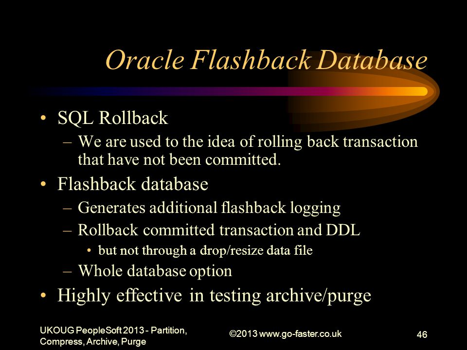 Oracle Flashback Database SQL Rollback –We are used to the idea of rolling back transaction that have not been committed. Flashback database –Generate