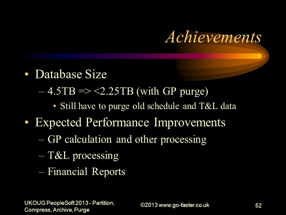 Achievements Database Size –4.5TB => <2.25TB (with GP purge) Still have to purge old schedule and T&L data Expected Performance Improvements –GP calculation and other processing –T&L processing –Financial Reports UKOUG PeopleSoft 2013 - Partition, Compress, Archive, Purge ©2013 www.go-faster.co.uk 52