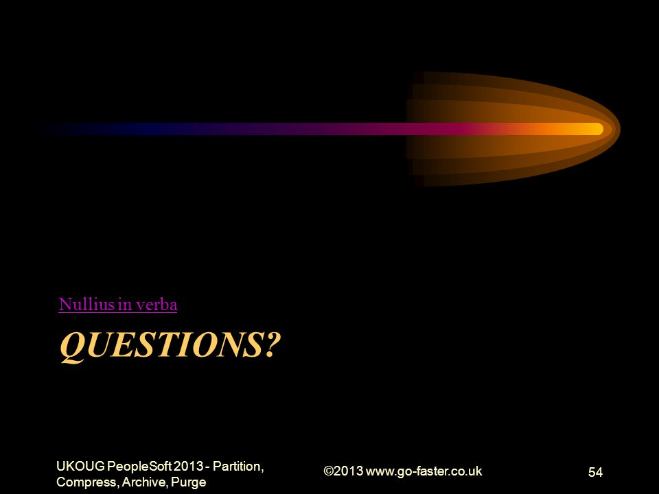 QUESTIONS? Nullius in verba UKOUG PeopleSoft 2013 - Partition, Compress, Archive, Purge ©2013 www.go-faster.co.uk 54