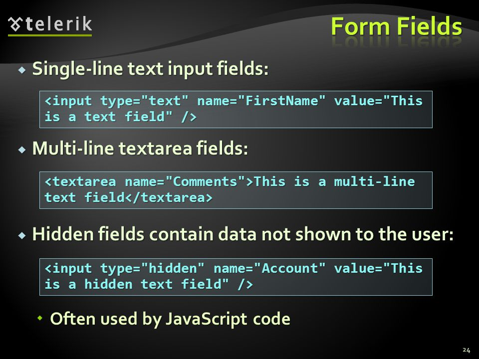 Single-line text input fields: Single-line text input fields: Multi-line textarea fields: Multi-line textarea fields: Hidden fields contain data not shown to the user: Hidden fields contain data not shown to the user: Often used by JavaScript code Often used by JavaScript code 24 This is a multi-line text field This is a multi-line text field