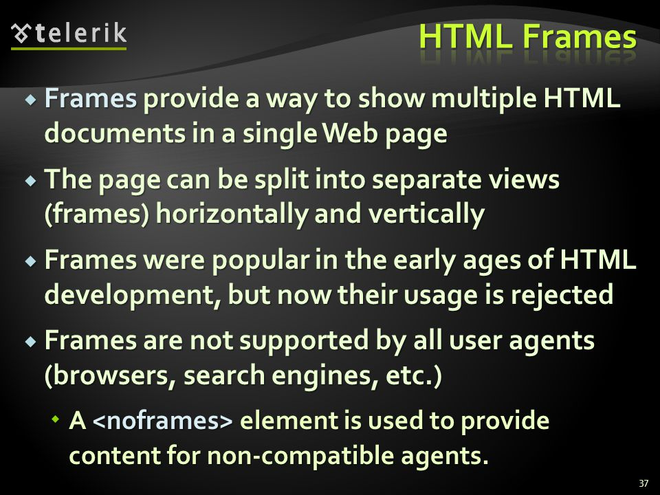 Frames provide a way to show multiple HTML documents in a single Web page Frames provide a way to show multiple HTML documents in a single Web page The page can be split into separate views (frames) horizontally and vertically The page can be split into separate views (frames) horizontally and vertically Frames were popular in the early ages of HTML development, but now their usage is rejected Frames were popular in the early ages of HTML development, but now their usage is rejected Frames are not supported by all user agents (browsers, search engines, etc.) Frames are not supported by all user agents (browsers, search engines, etc.) A element is used to provide content for non-compatible agents.