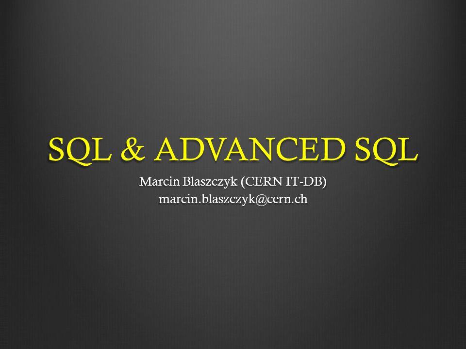 SQL & ADVANCED SQL Marcin Blaszczyk (CERN IT-DB) marcin.blaszczyk@cern.ch