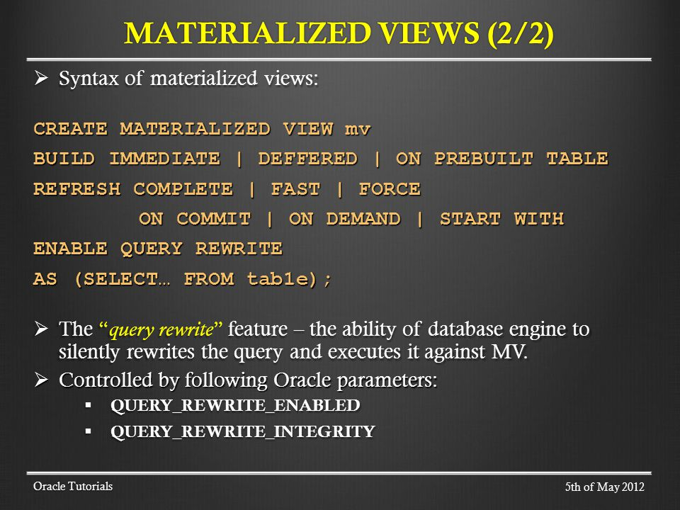 Syntax of materialized views: Syntax of materialized views: CREATE MATERIALIZED VIEW mv BUILD IMMEDIATE | DEFFERED | ON PREBUILT TABLE REFRESH COMPLETE | FAST | FORCE ON COMMIT | ON DEMAND | START WITH ON COMMIT | ON DEMAND | START WITH ENABLE QUERY REWRITE AS (SELECT… FROM tab1e); The query rewrite feature – the ability of database engine to silently rewrites the query and executes it against MV.