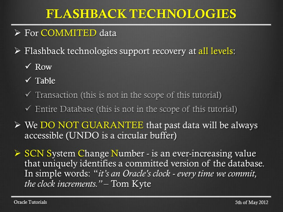 For COMMITED data For COMMITED data Flashback technologies support recovery at all levels: Flashback technologies support recovery at all levels: Row Row Table Table Transaction (this is not in the scope of this tutorial) Transaction (this is not in the scope of this tutorial) Entire Database (this is not in the scope of this tutorial) Entire Database (this is not in the scope of this tutorial) We DO NOT GUARANTEE that past data will be always accessible (UNDO is a circular buffer) We DO NOT GUARANTEE that past data will be always accessible (UNDO is a circular buffer) SCN System Change Number - is an ever-increasing value that uniquely identifies a committed version of the database.