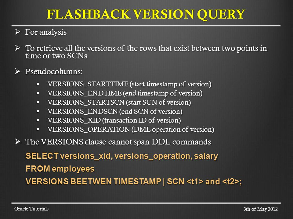 For analysis For analysis To retrieve all the versions of the rows that exist between two points in time or two SCNs To retrieve all the versions of the rows that exist between two points in time or two SCNs Pseudocolumns: Pseudocolumns: VERSIONS_STARTTIME (start timestamp of version) VERSIONS_STARTTIME (start timestamp of version) VERSIONS_ENDTIME (end timestamp of version) VERSIONS_ENDTIME (end timestamp of version) VERSIONS_STARTSCN (start SCN of version) VERSIONS_STARTSCN (start SCN of version) VERSIONS_ENDSCN (end SCN of version) VERSIONS_ENDSCN (end SCN of version) VERSIONS_XID (transaction ID of version) VERSIONS_XID (transaction ID of version) VERSIONS_OPERATION (DML operation of version) VERSIONS_OPERATION (DML operation of version) The VERSIONS clause cannot span DDL commands The VERSIONS clause cannot span DDL commands SELECT versions_xid, versions_operation, salary FROM employees VERSIONS BEETWEN TIMESTAMP | SCN and ; Oracle Tutorials FLASHBACK VERSION QUERY 5th of May 2012