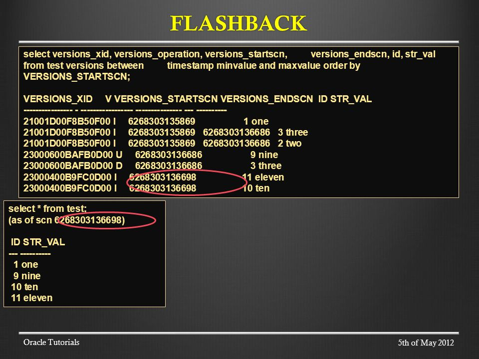 FLASHBACK Oracle Tutorials select versions_xid, versions_operation, versions_startscn, versions_endscn, id, str_val from test versions between timestamp minvalue and maxvalue order by VERSIONS_STARTSCN; VERSIONS_XID V VERSIONS_STARTSCN VERSIONS_ENDSCN ID STR_VAL ---------------- - ----------------- --------------- --- ---------- 21001D00F8B50F00 I 6268303135869 1 one 21001D00F8B50F00 I 6268303135869 6268303136686 3 three 21001D00F8B50F00 I 6268303135869 6268303136686 2 two 23000600BAFB0D00 U 6268303136686 9 nine 23000600BAFB0D00 D 6268303136686 3 three 23000400B9FC0D00 I 6268303136698 11 eleven 23000400B9FC0D00 I 6268303136698 10 ten select * from test; (as of scn 6268303136698) ID STR_VAL --- ---------- 1 one 9 nine 10 ten 11 eleven 5th of May 2012