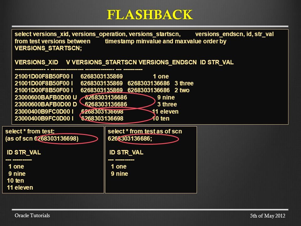 FLASHBACK Oracle Tutorials select versions_xid, versions_operation, versions_startscn, versions_endscn, id, str_val from test versions between timestamp minvalue and maxvalue order by VERSIONS_STARTSCN; VERSIONS_XID V VERSIONS_STARTSCN VERSIONS_ENDSCN ID STR_VAL ---------------- - ----------------- --------------- --- ---------- 21001D00F8B50F00 I 6268303135869 1 one 21001D00F8B50F00 I 6268303135869 6268303136686 3 three 21001D00F8B50F00 I 6268303135869 6268303136686 2 two 23000600BAFB0D00 U 6268303136686 9 nine 23000600BAFB0D00 D 6268303136686 3 three 23000400B9FC0D00 I 6268303136698 11 eleven 23000400B9FC0D00 I 6268303136698 10 ten select * from test; (as of scn 6268303136698) ID STR_VAL --- ---------- 1 one 9 nine 10 ten 11 eleven select * from test as of scn 6268303136686; ID STR_VAL --- ---------- 1 one 9 nine 5th of May 2012