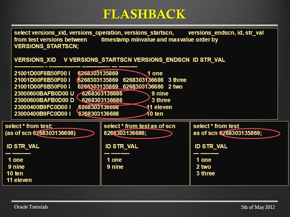FLASHBACK Oracle Tutorials select versions_xid, versions_operation, versions_startscn, versions_endscn, id, str_val from test versions between timestamp minvalue and maxvalue order by VERSIONS_STARTSCN; VERSIONS_XID V VERSIONS_STARTSCN VERSIONS_ENDSCN ID STR_VAL ---------------- - ----------------- --------------- --- ---------- 21001D00F8B50F00 I 6268303135869 1 one 21001D00F8B50F00 I 6268303135869 6268303136686 3 three 21001D00F8B50F00 I 6268303135869 6268303136686 2 two 23000600BAFB0D00 U 6268303136686 9 nine 23000600BAFB0D00 D 6268303136686 3 three 23000400B9FC0D00 I 6268303136698 11 eleven 23000400B9FC0D00 I 6268303136698 10 ten select * from test; (as of scn 6268303136698) ID STR_VAL --- ---------- 1 one 9 nine 10 ten 11 eleven select * from test as of scn 6268303135869; ID STR_VAL --- ---------- 1 one 2 two 3 three select * from test as of scn 6268303136686; ID STR_VAL --- ---------- 1 one 9 nine 5th of May 2012
