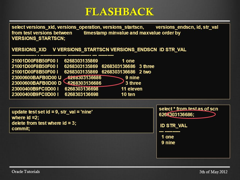 FLASHBACK Oracle Tutorials select versions_xid, versions_operation, versions_startscn, versions_endscn, id, str_val from test versions between timesta
