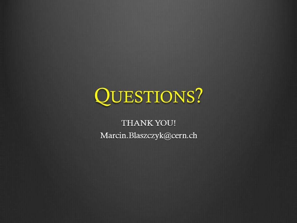 Q UESTIONS THANK YOU! Marcin.Blaszczyk@cern.ch