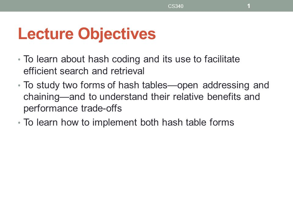 Lecture Objectives To learn about hash coding and its use to facilitate efficient search and retrieval To study two forms of hash tablesopen addressing and chainingand to understand their relative benefits and performance trade-offs To learn how to implement both hash table forms CS340 1