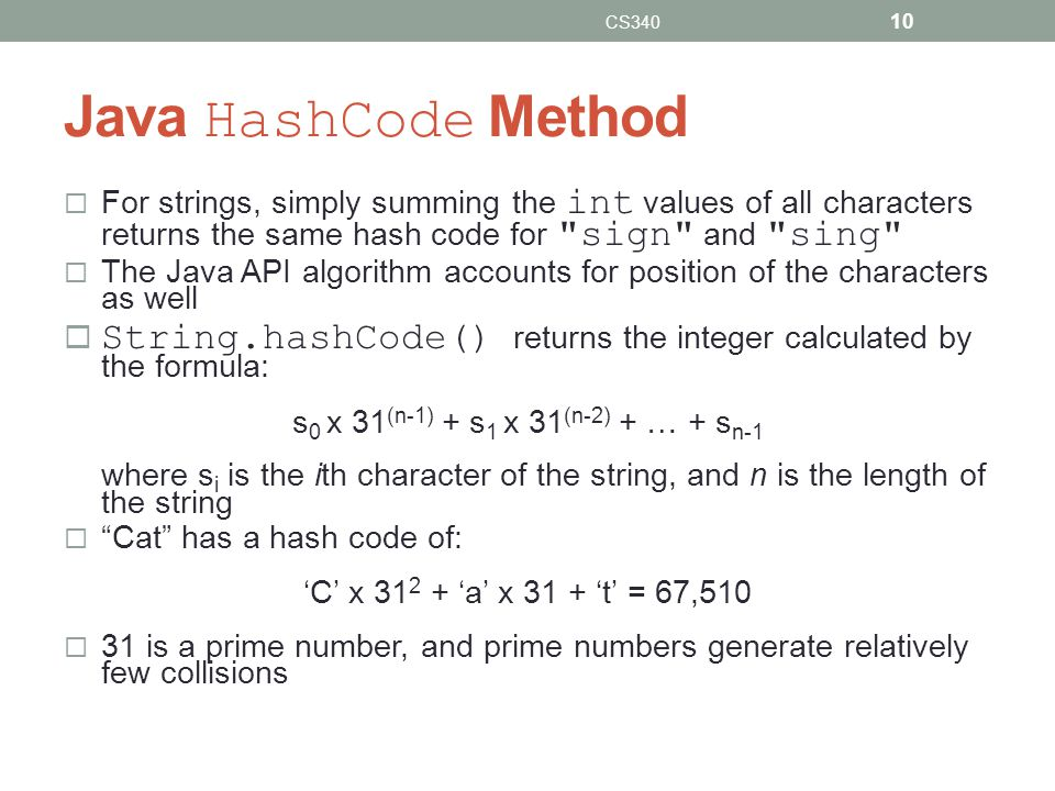 Java HashCode Method For strings, simply summing the int values of all characters returns the same hash code for sign and sing The Java API algorithm accounts for position of the characters as well String.hashCode() returns the integer calculated by the formula: s 0 x 31 (n-1) + s 1 x 31 (n-2) + … + s n-1 where s i is the ith character of the string, and n is the length of the string Cat has a hash code of: C x 31 2 + a x 31 + t = 67,510 31 is a prime number, and prime numbers generate relatively few collisions CS340 10