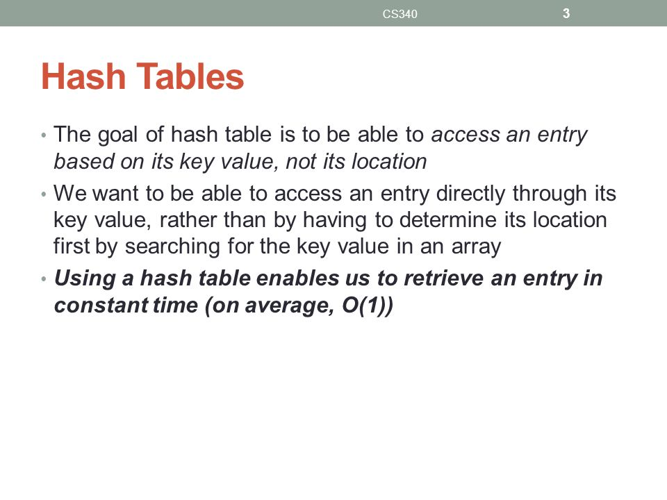 Hash Tables The goal of hash table is to be able to access an entry based on its key value, not its location We want to be able to access an entry directly through its key value, rather than by having to determine its location first by searching for the key value in an array Using a hash table enables us to retrieve an entry in constant time (on average, O(1)) CS340 3