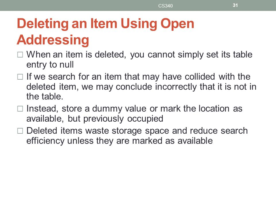 Deleting an Item Using Open Addressing When an item is deleted, you cannot simply set its table entry to null If we search for an item that may have collided with the deleted item, we may conclude incorrectly that it is not in the table.