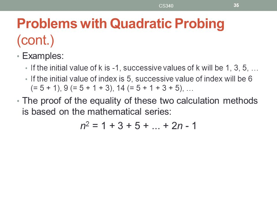 Problems with Quadratic Probing (cont.) Examples: If the initial value of k is -1, successive values of k will be 1, 3, 5, … If the initial value of index is 5, successive value of index will be 6 (= 5 + 1), 9 (= 5 + 1 + 3), 14 (= 5 + 1 + 3 + 5), … The proof of the equality of these two calculation methods is based on the mathematical series: n 2 = 1 + 3 + 5 +...