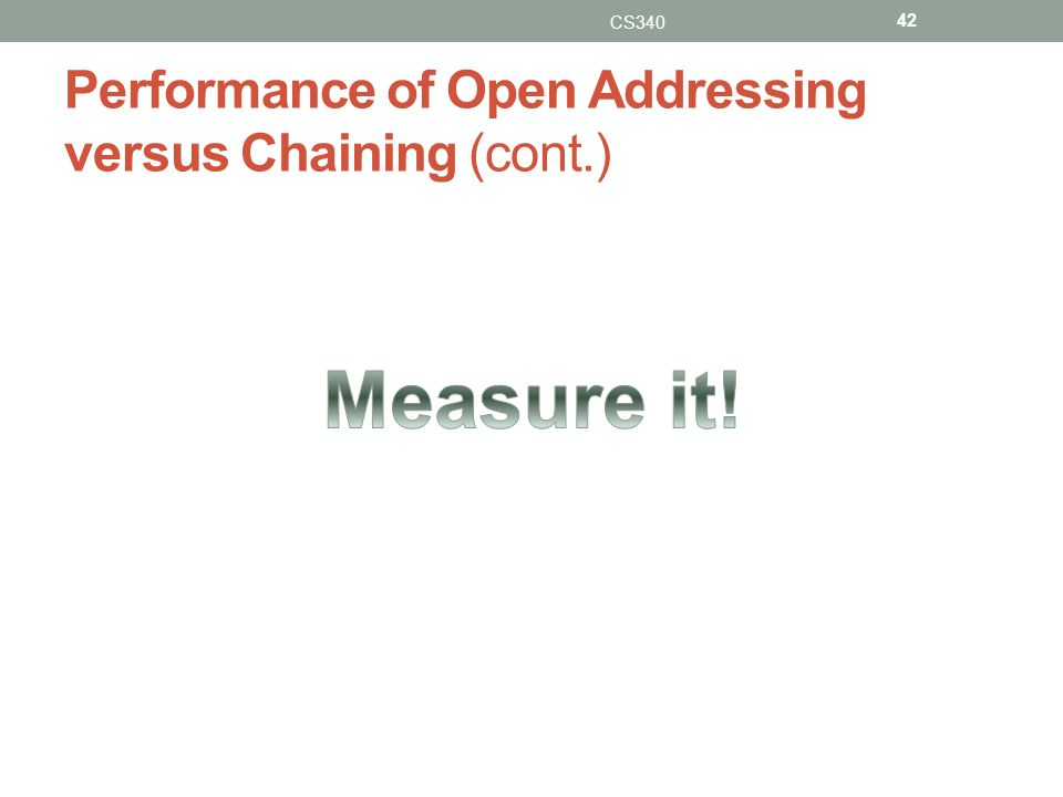 Performance of Open Addressing versus Chaining (cont.) CS340 42