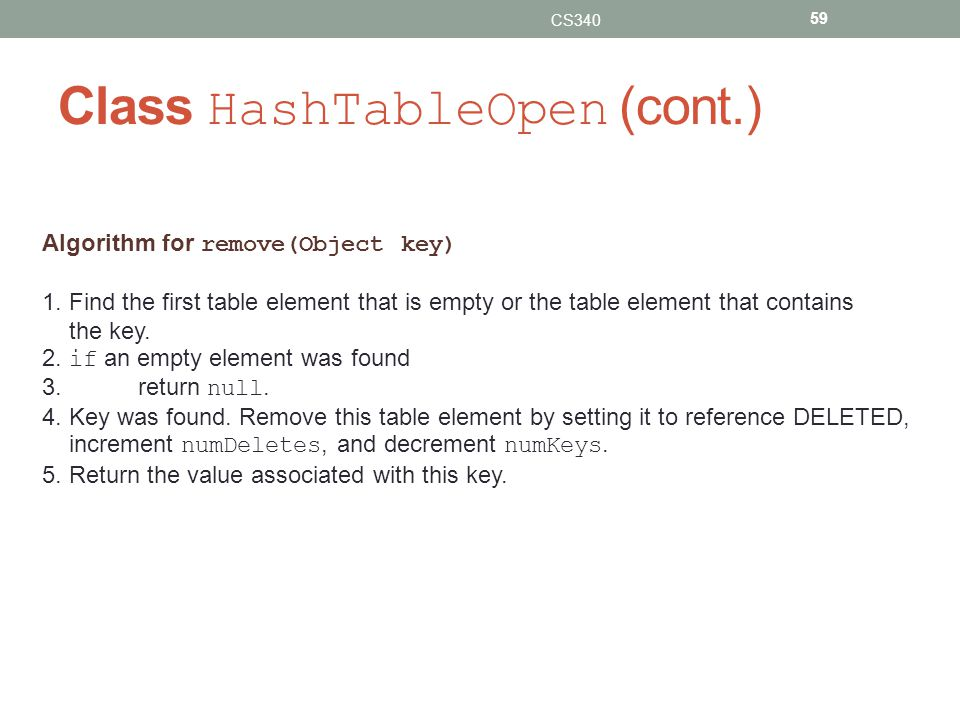 Class HashTableOpen (cont.) CS340 59 Algorithm for remove(Object key) 1.