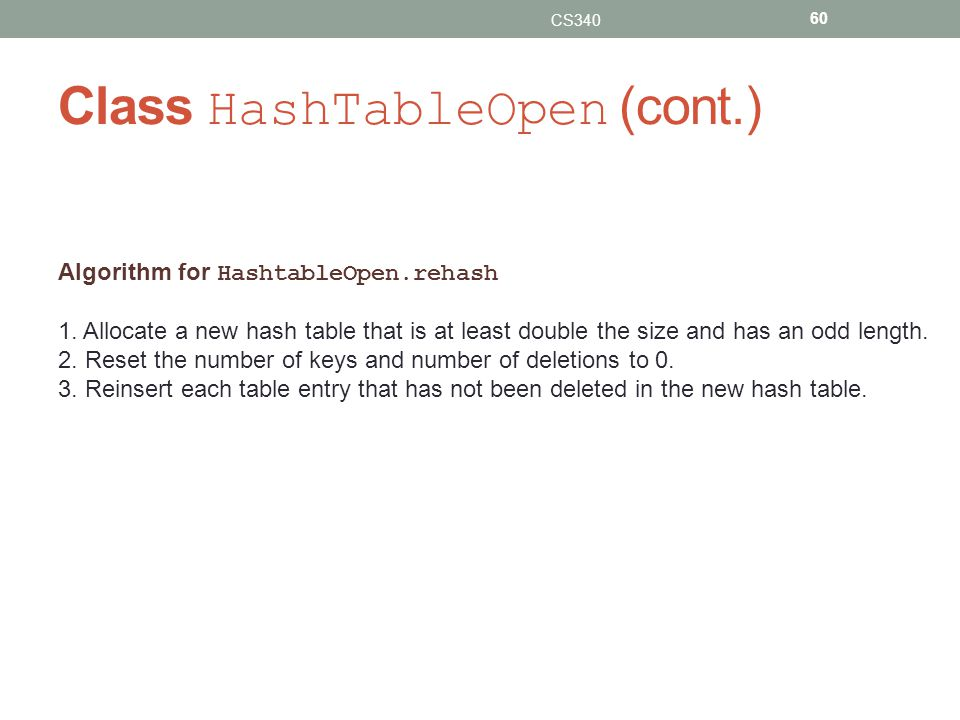 Class HashTableOpen (cont.) CS340 60 Algorithm for HashtableOpen.rehash 1. Allocate a new hash table that is at least double the size and has an odd l