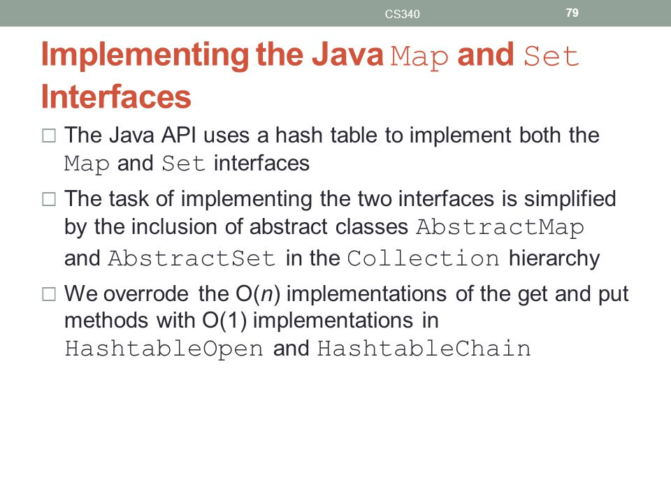 Implementing the Java Map and Set Interfaces The Java API uses a hash table to implement both the Map and Set interfaces The task of implementing the two interfaces is simplified by the inclusion of abstract classes AbstractMap and AbstractSet in the Collection hierarchy We overrode the O(n) implementations of the get and put methods with O(1) implementations in HashtableOpen and HashtableChain CS340 79