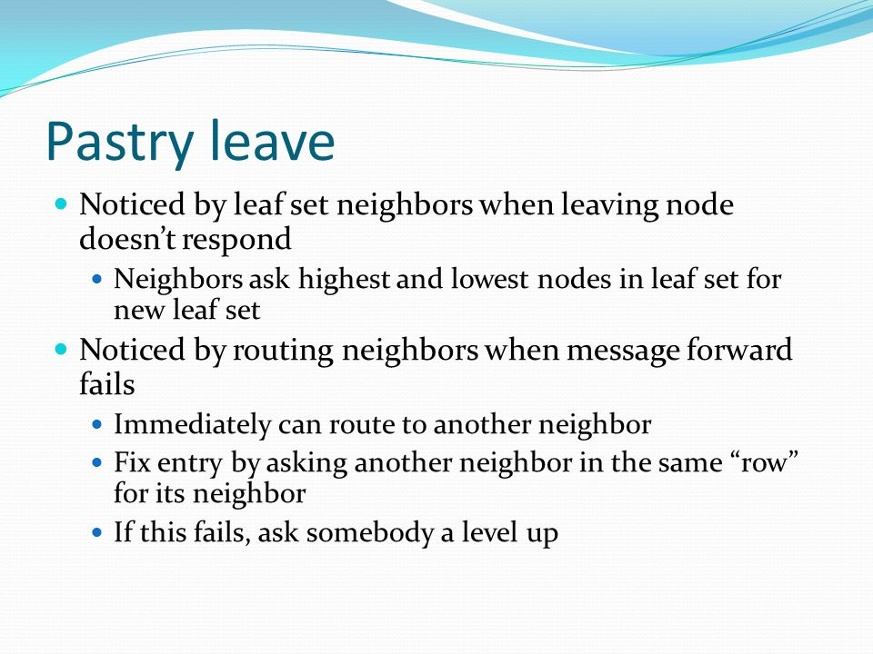 Pastry leave Noticed by leaf set neighbors when leaving node doesnt respond Neighbors ask highest and lowest nodes in leaf set for new leaf set Noticed by routing neighbors when message forward fails Immediately can route to another neighbor Fix entry by asking another neighbor in the same row for its neighbor If this fails, ask somebody a level up