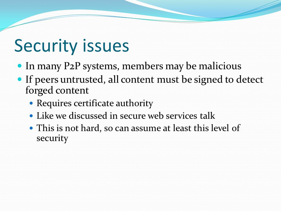 Security issues In many P2P systems, members may be malicious If peers untrusted, all content must be signed to detect forged content Requires certificate authority Like we discussed in secure web services talk This is not hard, so can assume at least this level of security
