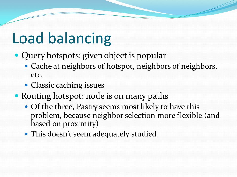 Load balancing Query hotspots: given object is popular Cache at neighbors of hotspot, neighbors of neighbors, etc. Classic caching issues Routing hots