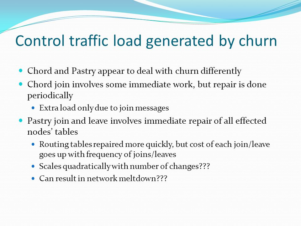 Control traffic load generated by churn Chord and Pastry appear to deal with churn differently Chord join involves some immediate work, but repair is