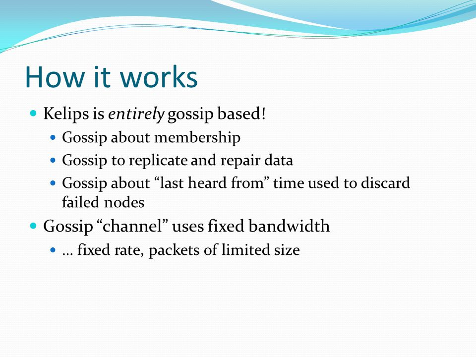 How it works Kelips is entirely gossip based! Gossip about membership Gossip to replicate and repair data Gossip about last heard from time used to di