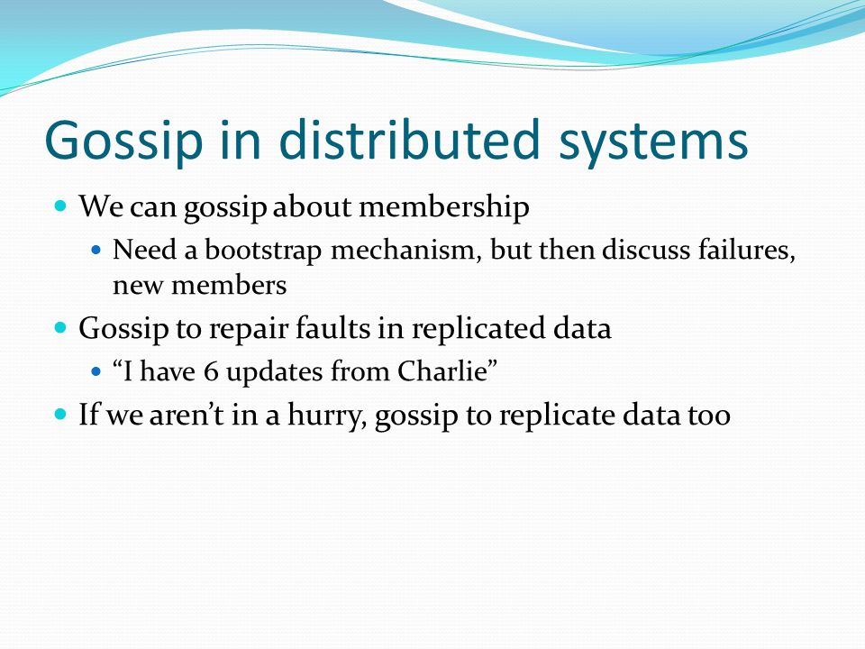 Gossip in distributed systems We can gossip about membership Need a bootstrap mechanism, but then discuss failures, new members Gossip to repair fault