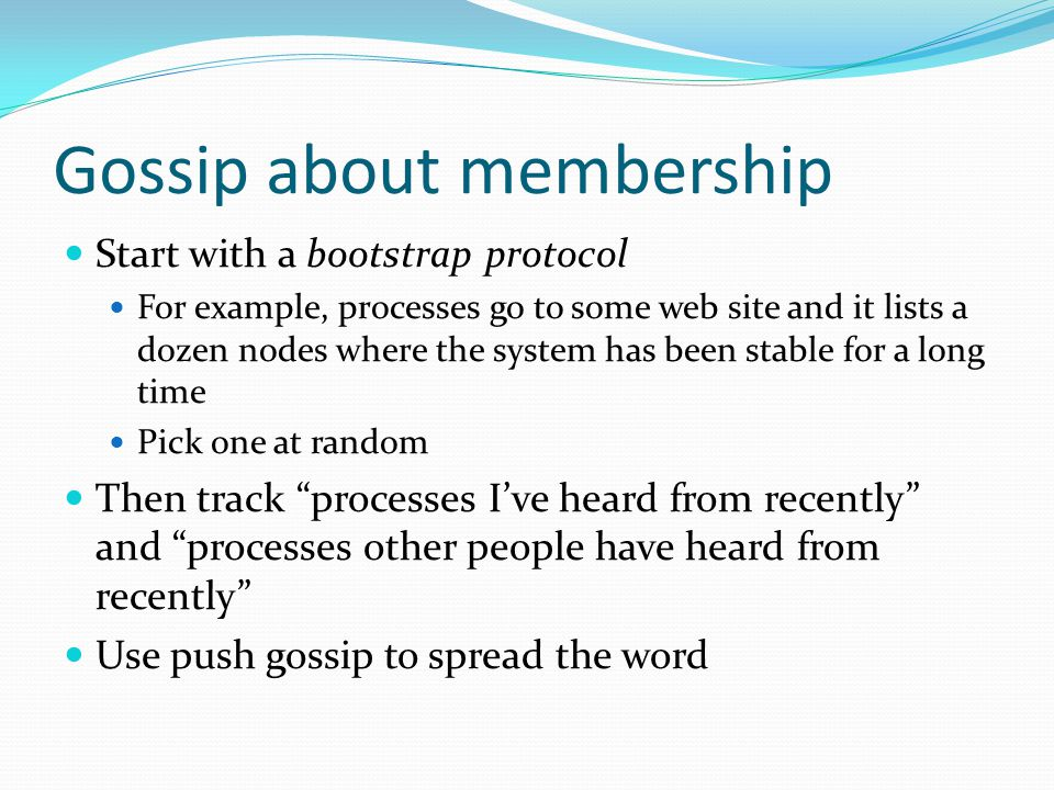 Gossip about membership Start with a bootstrap protocol For example, processes go to some web site and it lists a dozen nodes where the system has been stable for a long time Pick one at random Then track processes Ive heard from recently and processes other people have heard from recently Use push gossip to spread the word