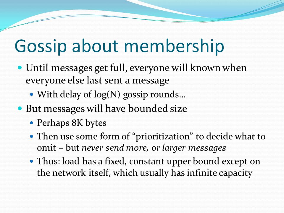 Gossip about membership Until messages get full, everyone will known when everyone else last sent a message With delay of log(N) gossip rounds… But messages will have bounded size Perhaps 8K bytes Then use some form of prioritization to decide what to omit – but never send more, or larger messages Thus: load has a fixed, constant upper bound except on the network itself, which usually has infinite capacity
