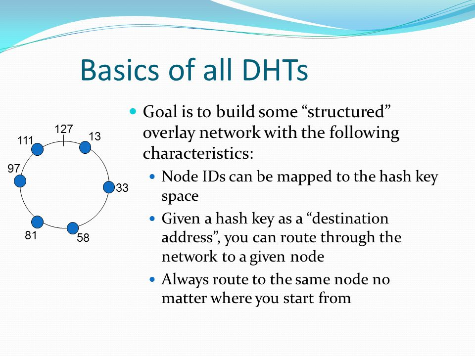 Basics of all DHTs Goal is to build some structured overlay network with the following characteristics: Node IDs can be mapped to the hash key space Given a hash key as a destination address, you can route through the network to a given node Always route to the same node no matter where you start from 13 33 58 81 97 111 127