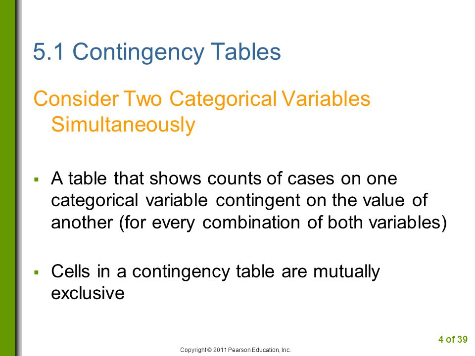 5.1 Contingency Tables Consider Two Categorical Variables Simultaneously A table that shows counts of cases on one categorical variable contingent on the value of another (for every combination of both variables) Cells in a contingency table are mutually exclusive Copyright © 2011 Pearson Education, Inc.